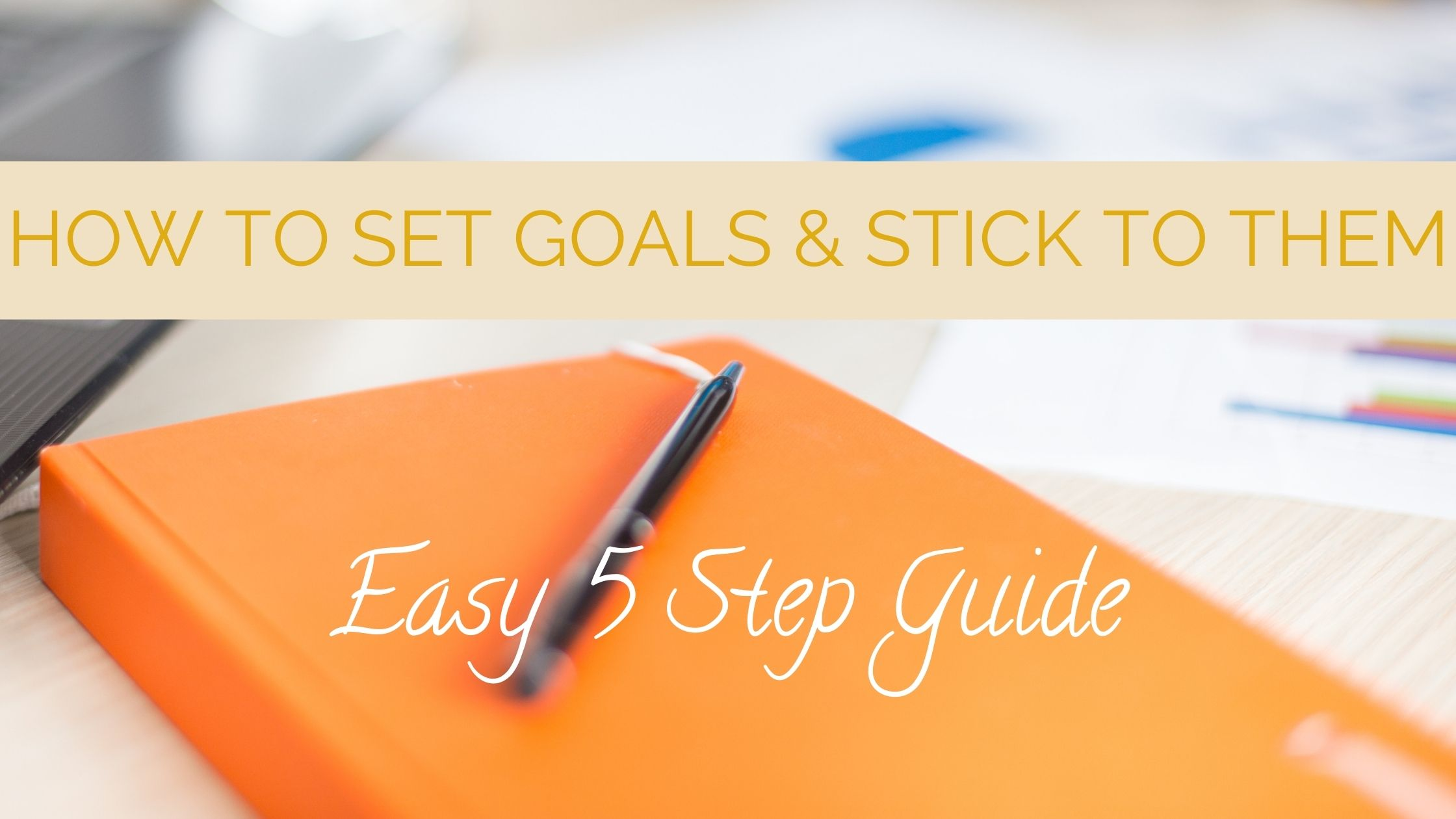 How to set goals and stick with them. Easy 5 step guide